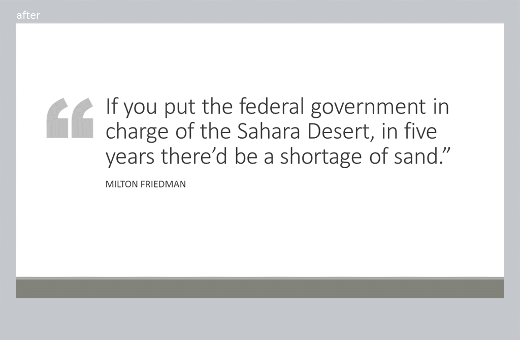 If you put the federal government in charge of the Sahara desert, in five years there'd be a shortage of sand. Milton Friedman.